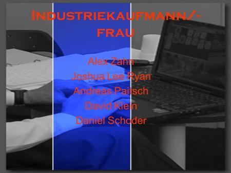 Industriekaufmann/- frau Alex Zahn Joshua Lee Ryan Andreas Paitsch David Klein Daniel Schoder.