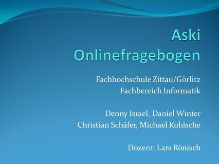 Fachhochschule Zittau/Görlitz Fachbereich Informatik Denny Israel, Daniel Winter Christian Schäfer, Michael Kohlsche Dozent: Lars Rönisch.