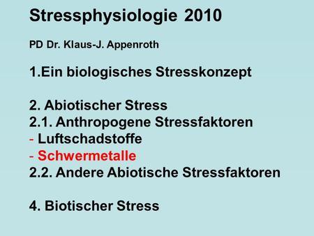 Stressphysiologie 2010 PD Dr. Klaus-J. Appenroth 1.Ein biologisches Stresskonzept 2. Abiotischer Stress 2.1. Anthropogene Stressfaktoren - Luftschadstoffe.