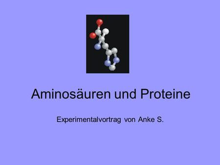 Aminosäuren und Proteine Experimentalvortrag von Anke S.