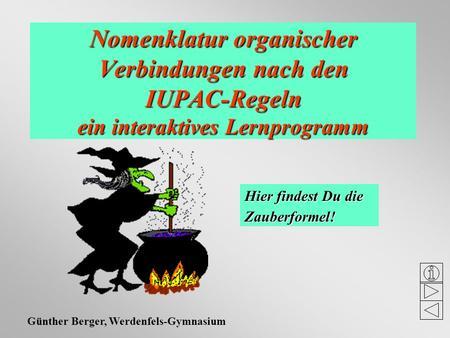 Nomenklatur organischer Verbindungen nach den IUPAC-Regeln ein interaktives Lernprogramm Hier findest Du die Zauberformel! Günther Berger, Werdenfels-Gymnasium.
