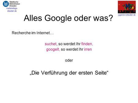 Jugend-in-dresden.de medienetage- dresden.de Alles Google oder was? Recherche im Internet… suchet, so werdet Ihr finden, googelt, so werdet Ihr irren oder.