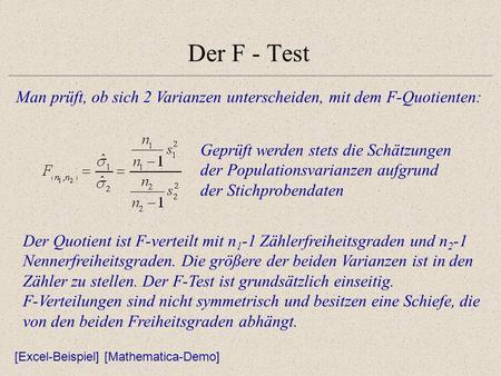 Der F - Test Man prüft, ob sich 2 Varianzen unterscheiden, mit dem F-Quotienten: Geprüft werden stets die Schätzungen der Populationsvarianzen aufgrund.