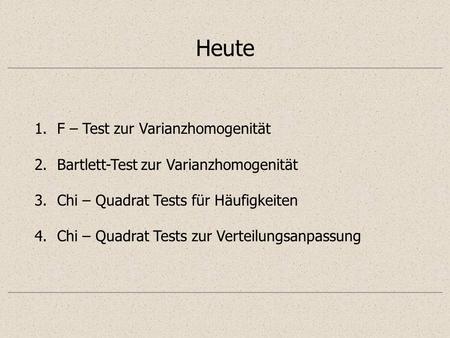 Heute 1.F – Test zur Varianzhomogenität 2.Bartlett-Test zur Varianzhomogenität 3.Chi – Quadrat Tests für Häufigkeiten 4.Chi – Quadrat Tests zur Verteilungsanpassung.