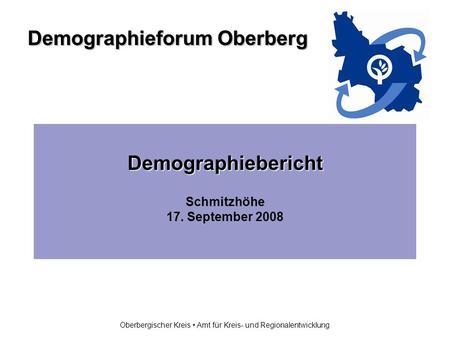 Demographieforum Oberberg Oberbergischer Kreis Amt für Kreis- und Regionalentwicklung Demographiebericht Schmitzhöhe 17. September 2008.