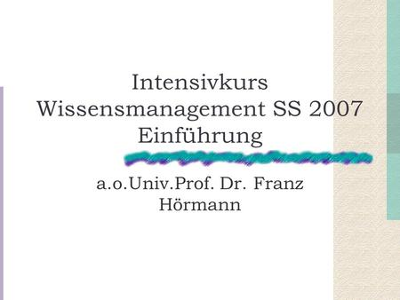 Intensivkurs Wissensmanagement SS 2007 Einführung a.o.Univ.Prof. Dr. Franz Hörmann.