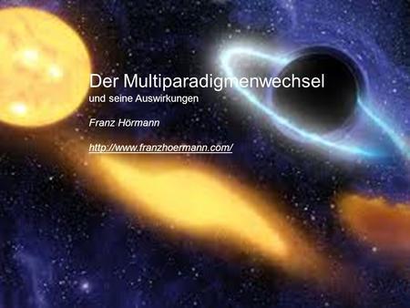 Der Multiparadigmenwechsel und seine Auswirkungen Franz Hörmann