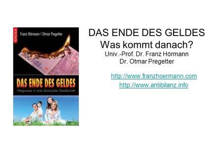 DAS ENDE DES GELDES Was kommt danach? Univ.-Prof. Dr. Franz Hörmann Dr. Otmar Pregetter   Dr.