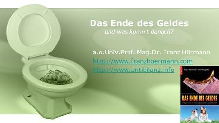 Das Ende des Geldes und was kommt danach? a.o.Univ.Prof. Mag.Dr. Franz Hörmann