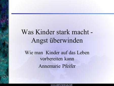 Www.seminare-ps.net Was Kinder stark macht - Angst überwinden Wie man Kinder auf das Leben vorbereiten kann Annemarie Pfeifer.