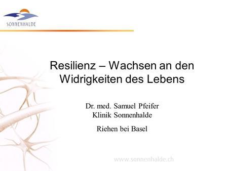 Resilienz – Wachsen an den Widrigkeiten des Lebens Dr. med. Samuel Pfeifer Klinik Sonnenhalde Riehen bei Basel.