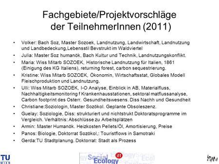 Fachgebiete/Projektvorschläge der TeilnehmerInnen (2011) Volker: Bach Soz, Master Sozoek, Landnutzung, Landwirtschaft, Landnutzung und Landbedeckung,Lebensstil.