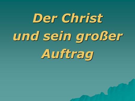 Der Christ und sein großer Auftrag. Macht zu Jüngern! Matthäus 28,16-20 Mir ist alle Macht gegeben im Himmel und auf Erden. Geht nun hin und macht alle.