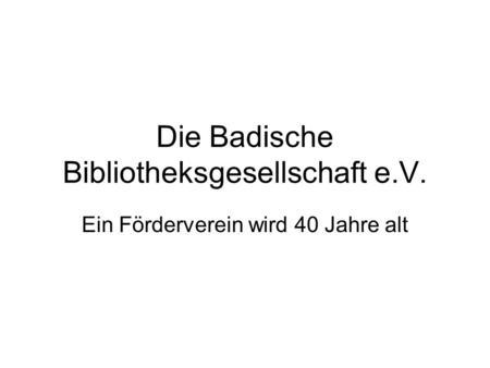 Die Badische Bibliotheksgesellschaft e.V. Ein Förderverein wird 40 Jahre alt.