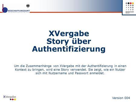 XVergabe Story über Authentifizierung Version 004 Um die Zusammenhänge von XVergabe mit der Authentifizierung in einen Kontext zu bringen, wird eine Story.