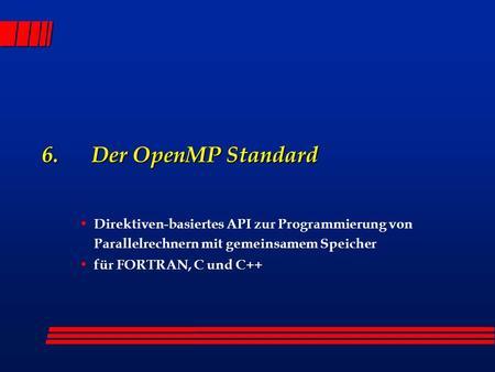 6. Der OpenMP Standard Direktiven-basiertes API zur Programmierung von Parallelrechnern mit gemeinsamem Speicher für FORTRAN, C und C++