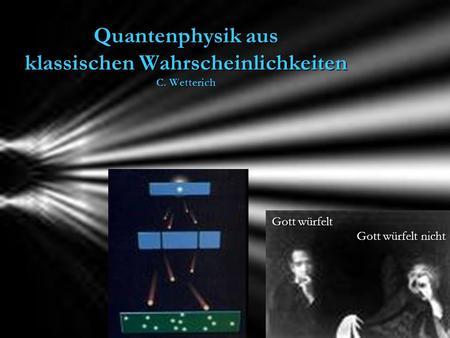 Quantenphysik aus klassischen Wahrscheinlichkeiten C. Wetterich Gott würfelt Gott würfelt nicht.