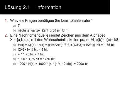 Lösung 2.1Information 1.Wieviele Fragen benötigen Sie beim Zahlenraten a)7 b)nächste_ganze_Zahl_größer( ld n) 2.Eine Nachrichtenquelle sendet Zeichen aus.
