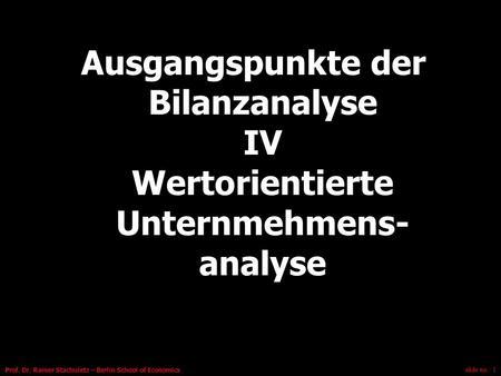 Slide no.: 1 Prof. Dr. Rainer Stachuletz – Berlin School of Economics Ausgangspunkte der Bilanzanalyse IV Wertorientierte Unternmehmens- analyse.