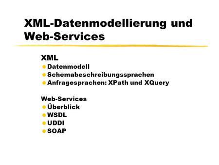 XML-Datenmodellierung und Web-Services XML Datenmodell Schemabeschreibungssprachen Anfragesprachen: XPath und XQuery Web-Services Überblick WSDL UDDI SOAP.