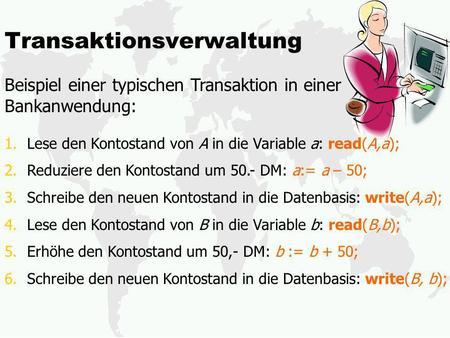 Transaktionsverwaltung Beispiel einer typischen Transaktion in einer Bankanwendung: 1.Lese den Kontostand von A in die Variable a: read(A,a); 2.Reduziere.