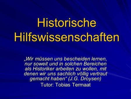 Historische Hilfswissenschaften Wir müssen uns bescheiden lernen, nur soweit und in solchen Bereichen als Historiker arbeiten zu wollen, mit denen wir.