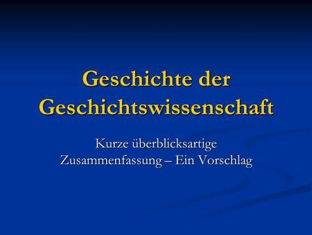Geschichte der Geschichtswissenschaft Kurze überblicksartige Zusammenfassung – Ein Vorschlag.