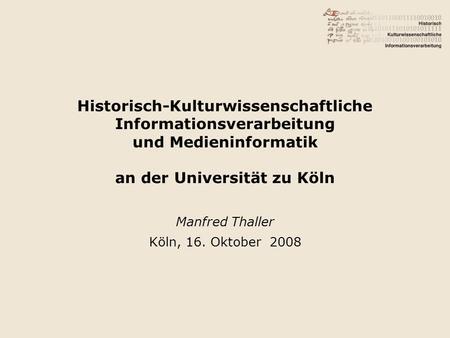 Historisch-Kulturwissenschaftliche Informationsverarbeitung und Medieninformatik an der Universität zu Köln Manfred Thaller Köln, 16. Oktober 2008.