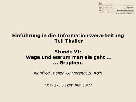 Einführung in die Informationsverarbeitung Teil Thaller Stunde VI: Wege und warum man sie geht...... Graphen. Manfred Thaller, Universität zu Köln Köln.