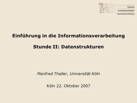 Einführung in die Informationsverarbeitung Stunde II: Datenstrukturen Manfred Thaller, Universität Köln Köln 22. Oktober 2007.