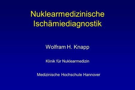 Nuklearmedizinische Ischämiediagnostik Wolfram H. Knapp Klinik für Nuklearmedizin Medizinische Hochschule Hannover.