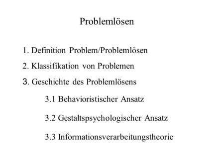 1. Definition Problem/Problemlösen 2. Klassifikation von Problemen 3. Geschichte des Problemlösens 3.1 Behavioristischer Ansatz 3.2 Gestaltspsychologischer.