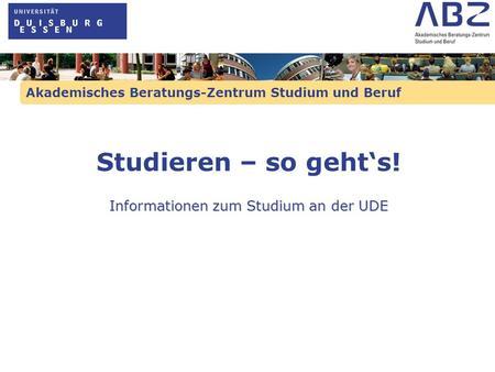 Akademisches Beratungs-Zentrum Studium und Beruf Studieren – so gehts! Informationen zum Studium an der UDE.