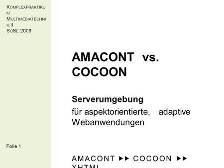 K OMPLEXPRAKTIKU M M ULTIMEDIATECHNI K II S O S E 2009 AMACONT vs. COCOON Serverumgebung für aspektorientierte, adaptive Webanwendungen AMACONT COCOON.