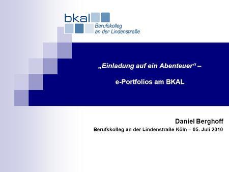 Einladung auf ein Abenteuer – e-Portfolios am BKAL Daniel Berghoff Berufskolleg an der Lindenstraße Köln – 05. Juli 2010.