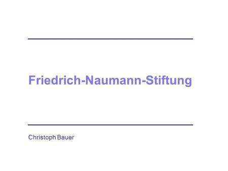 Friedrich-Naumann-Stiftung Christoph Bauer. Die Stiftung für die Freiheit Friedrich-Naumann-Stiftung.