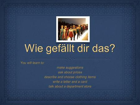 Wie gefällt dir das? You will learn to: make suggestions ask about prices describe and choose clothing items write a letter and a card talk about a department.