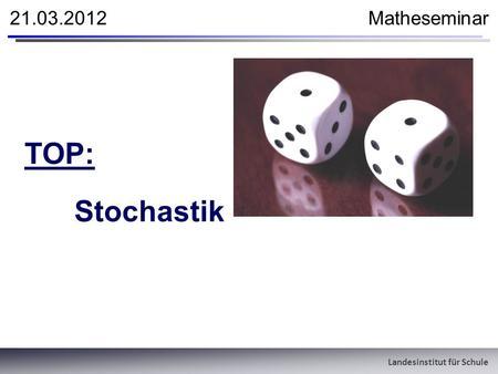 Landesinstitut für Schule 21.03.2012 Matheseminar TOP: Stochastik.
