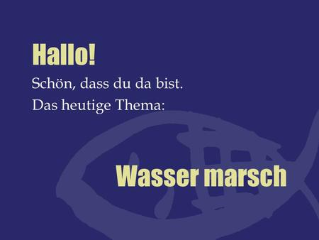 Hallo! Schön, dass du da bist. Das heutige Thema: Wasser marsch.