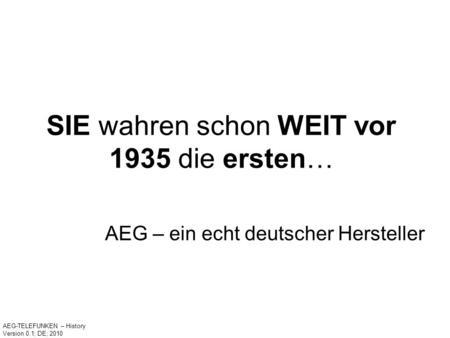 SIE wahren schon WEIT vor 1935 die ersten… AEG – ein echt deutscher Hersteller AEG-TELEFUNKEN – History Version 0.1; DE; 2010.