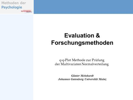 Methoden der Psychologie Evaluation & Forschungsmethoden Günter Meinhardt Johannes Gutenberg Universität Mainz q-q-Plot Methode zur Prüfung der Multivariaten.