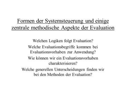 Formen der Systemsteuerung und einige zentrale methodische Aspekte der Evaluation Welchen Logiken folgt Evaluation? Welche Evaluationsbegriffe kommen bei.