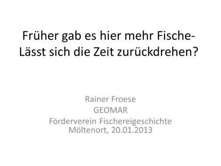 Früher gab es hier mehr Fische- Lässt sich die Zeit zurückdrehen? Rainer Froese GEOMAR Förderverein Fischereigeschichte Möltenort, 20.01.2013.