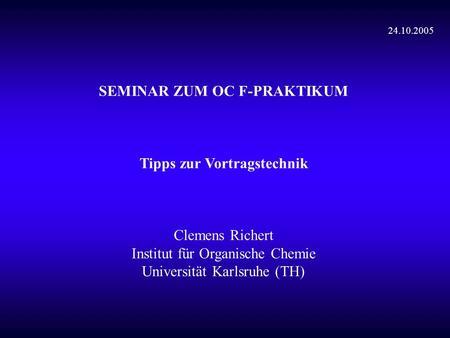 SEMINAR ZUM OC F-PRAKTIKUM Tipps zur Vortragstechnik Clemens Richert Institut für Organische Chemie Universität Karlsruhe (TH) 24.10.2005.