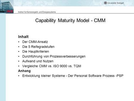 Universität Stuttgart Institut für Kernenergetik und Energiesysteme Capability Maturity Model - CMM Inhalt Der CMM-Ansatz Die 5 Reifegradstufen Die Hauptkriterien.