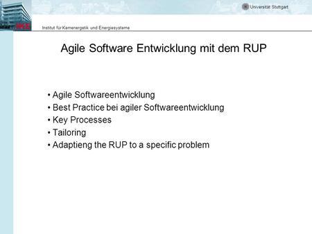Universität Stuttgart Institut für Kernenergetik und Energiesysteme Agile Software Entwicklung mit dem RUP Agile Softwareentwicklung Best Practice bei.