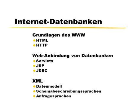 Internet-Datenbanken Grundlagen des WWW HTML HTTP Web-Anbindung von Datenbanken Servlets JSP JDBC XML Datenmodell Schemabeschreibungssprachen Anfragesprachen.