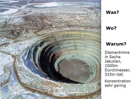 Was? Wo? Warum? Diamantmine in Sacha Jakutien, 1000m Durchmesser, 525m tief, Konzentration sehr gering.