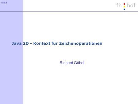 FH-Hof Java 2D - Kontext für Zeichenoperationen Richard Göbel.