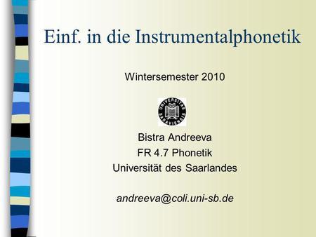 Wintersemester 2010 Bistra Andreeva FR 4.7 Phonetik Universität des Saarlandes Einf. in die Instrumentalphonetik.